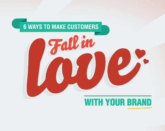 [INFOGRAPHIC] 6 Ways To Make Customers Fall In Love With Your Brand